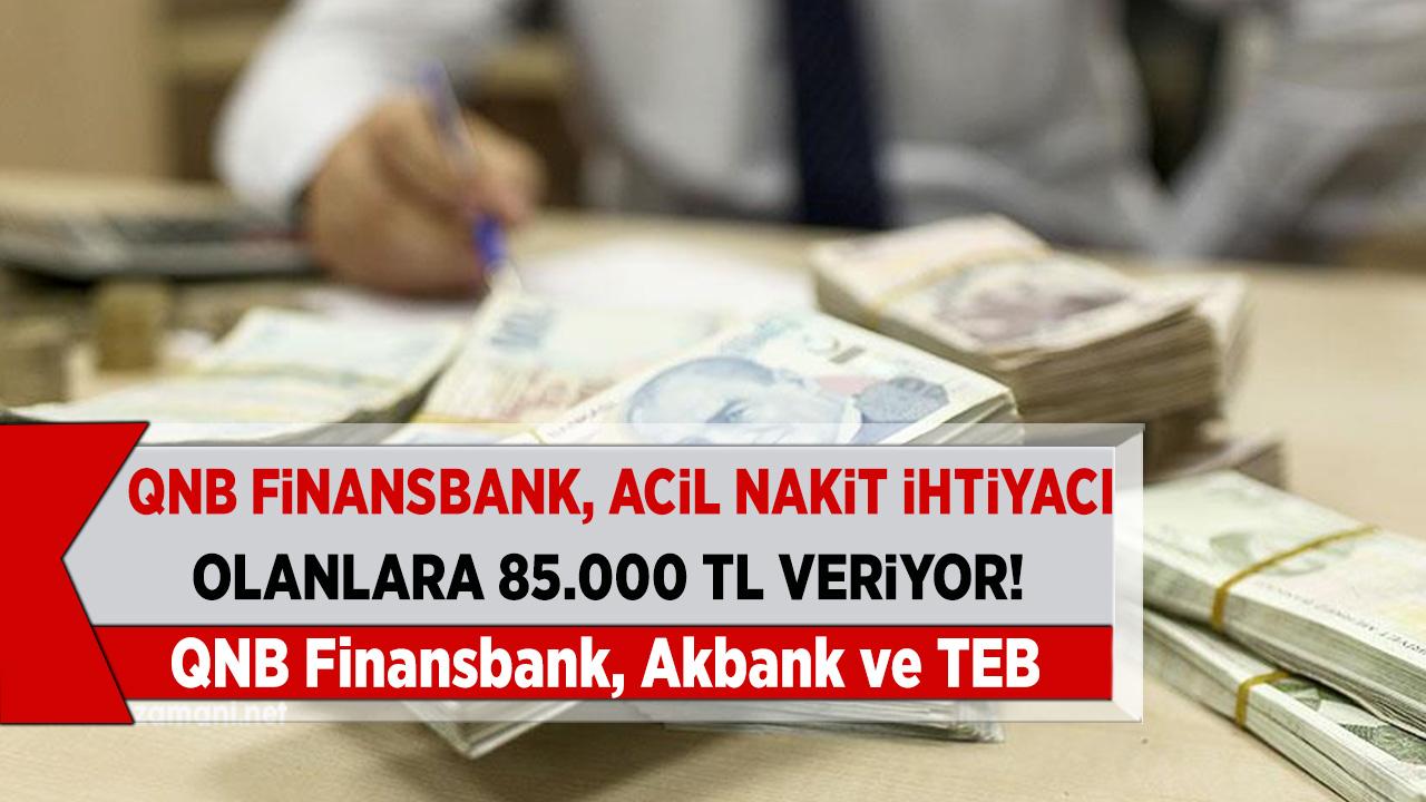 QNB Finansbank, Akbank ve TEB 85 Bin TL veriyor! Beklediğiniz fırsatı ayağınıza getirdi aman kaçırmayın...