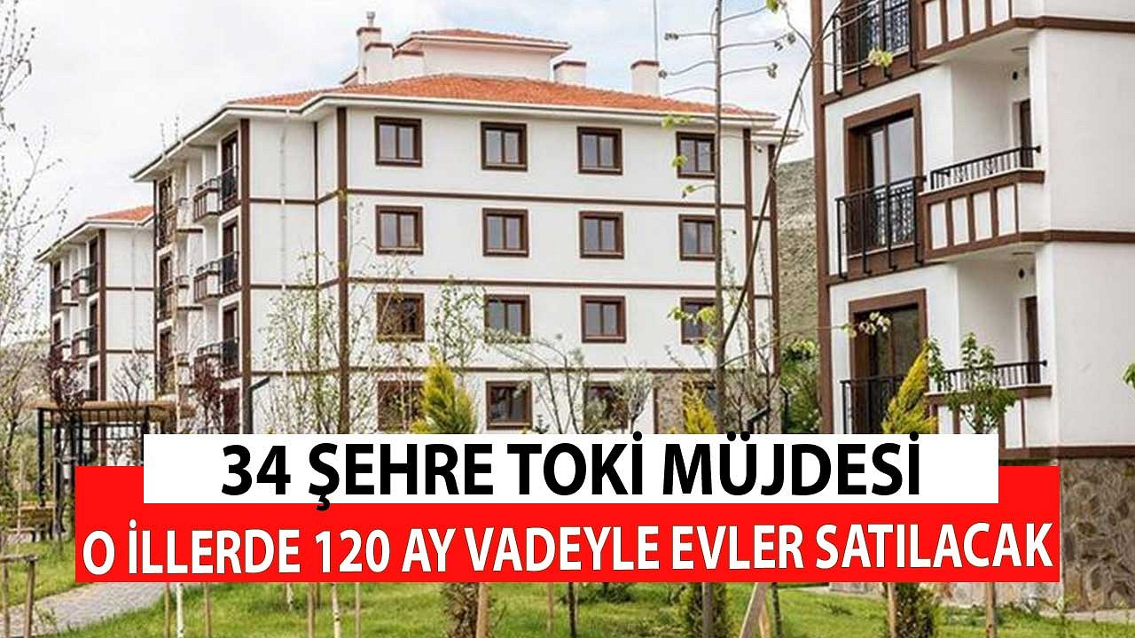 TOKİ'den 34 Şehre Müjde! 120 Ay Vadeyle Konutlar Satılıyor Son Dakika Duyurusu Geldi...
